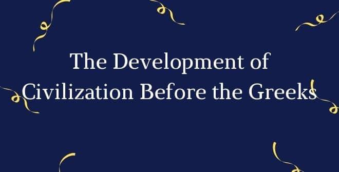 The Development of Civilization Before the Greeks