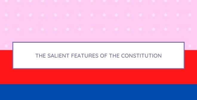 The salient features of the Constitution